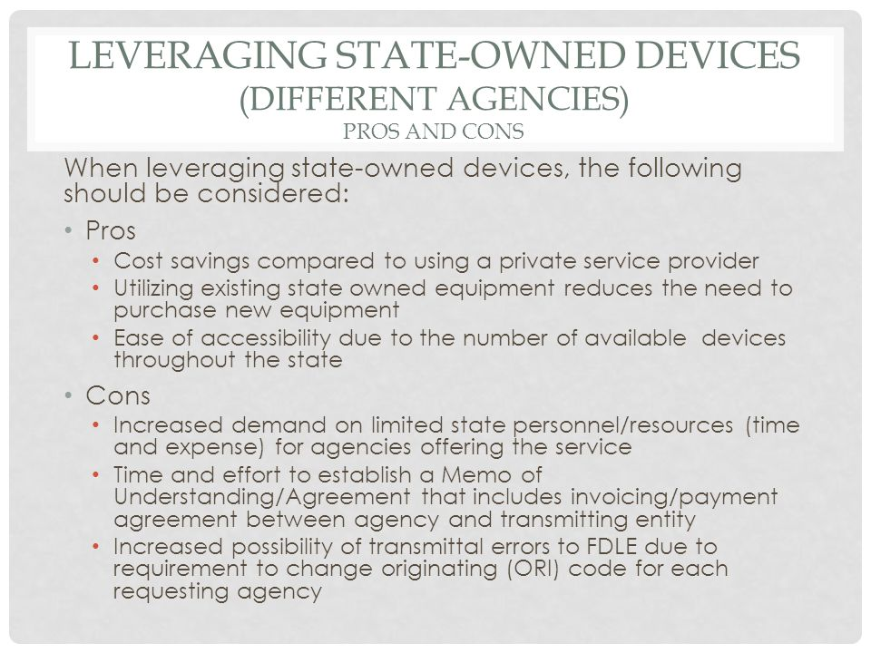 LEVERAGING STATE-OWNED DEVICES (DIFFERENT AGENCIES) PROS AND CONS When leveraging state-owned devices, the following should be considered: Pros Cost savings compared to using a private service provider Utilizing existing state owned equipment reduces the need to purchase new equipment Ease of accessibility due to the number of available devices throughout the state Cons Increased demand on limited state personnel/resources (time and expense) for agencies offering the service Time and effort to establish a Memo of Understanding/Agreement that includes invoicing/payment agreement between agency and transmitting entity Increased possibility of transmittal errors to FDLE due to requirement to change originating (ORI) code for each requesting agency