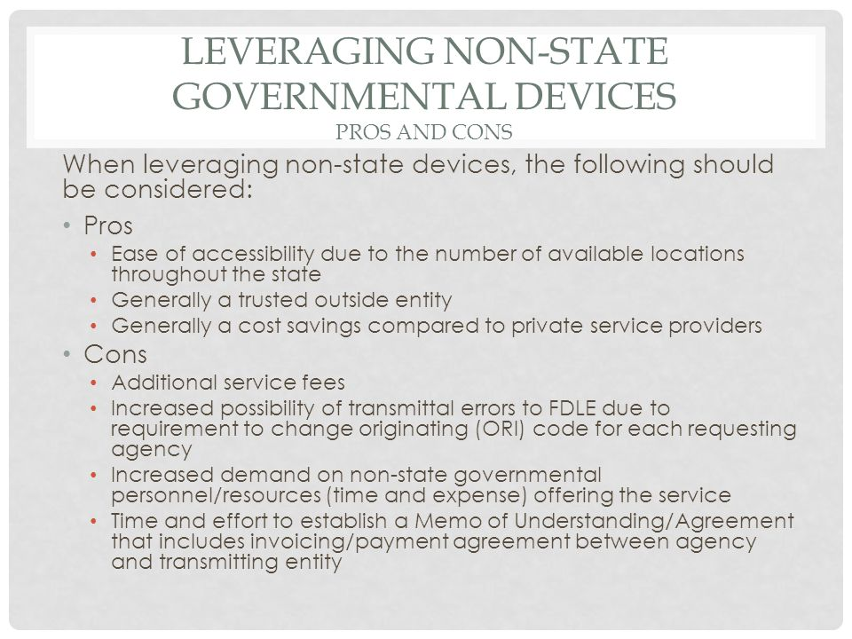 LEVERAGING NON-STATE GOVERNMENTAL DEVICES PROS AND CONS When leveraging non-state devices, the following should be considered: Pros Ease of accessibility due to the number of available locations throughout the state Generally a trusted outside entity Generally a cost savings compared to private service providers Cons Additional service fees Increased possibility of transmittal errors to FDLE due to requirement to change originating (ORI) code for each requesting agency Increased demand on non-state governmental personnel/resources (time and expense) offering the service Time and effort to establish a Memo of Understanding/Agreement that includes invoicing/payment agreement between agency and transmitting entity