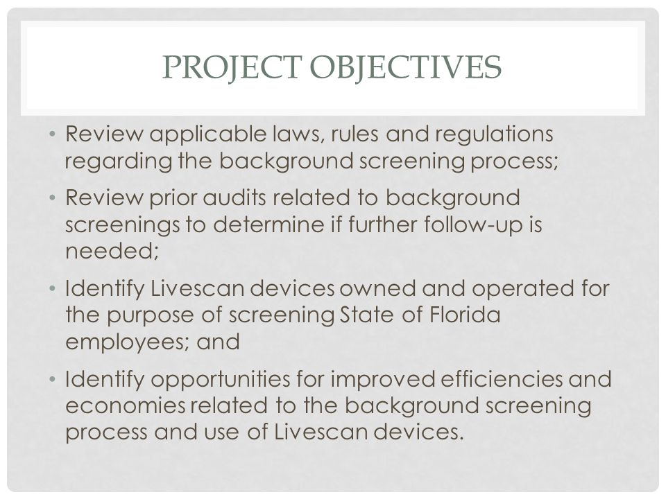 PROJECT OBJECTIVES Review applicable laws, rules and regulations regarding the background screening process; Review prior audits related to background screenings to determine if further follow-up is needed; Identify Livescan devices owned and operated for the purpose of screening State of Florida employees; and Identify opportunities for improved efficiencies and economies related to the background screening process and use of Livescan devices.