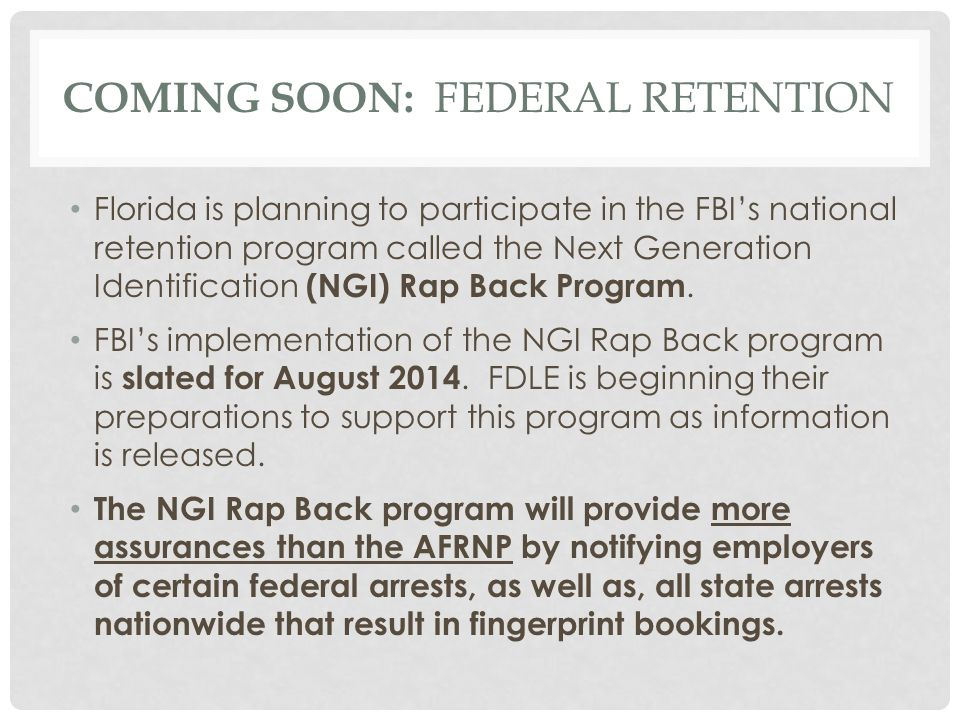 COMING SOON: FEDERAL RETENTION Florida is planning to participate in the FBI's national retention program called the Next Generation Identification (NGI) Rap Back Program.