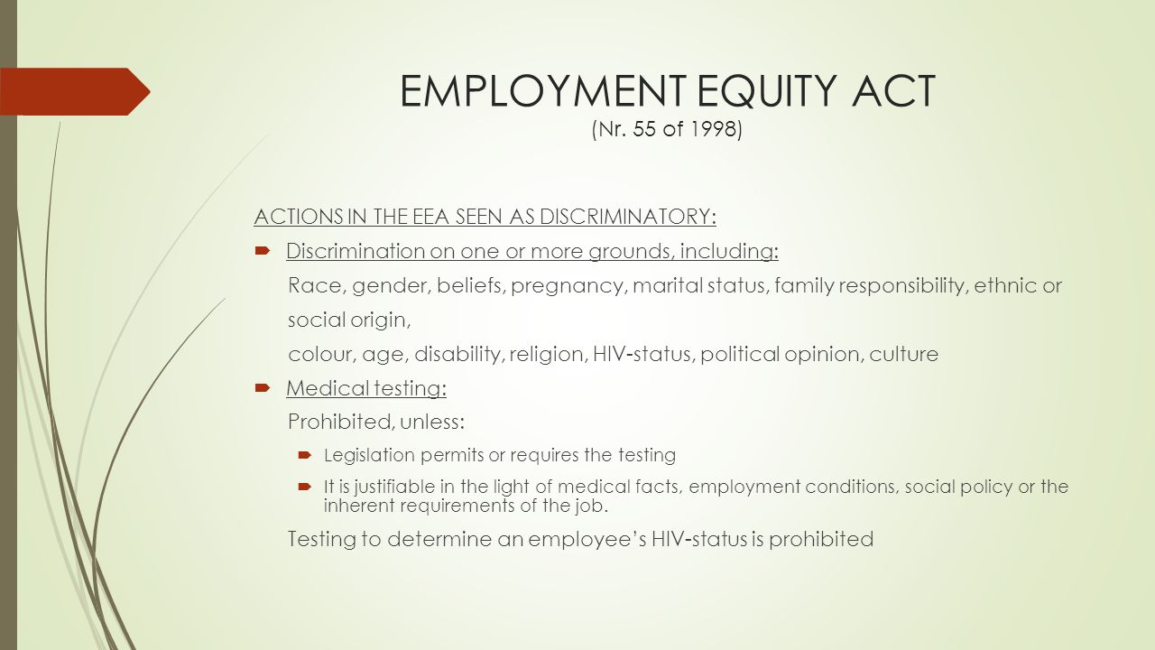 EMPLOYMENT EQUITY ACT (Nr. 55 of 1998) ACTIONS IN THE EEA SEEN AS DISCRIMINATORY:  Discrimination on one or more grounds, including: Race, gender, be