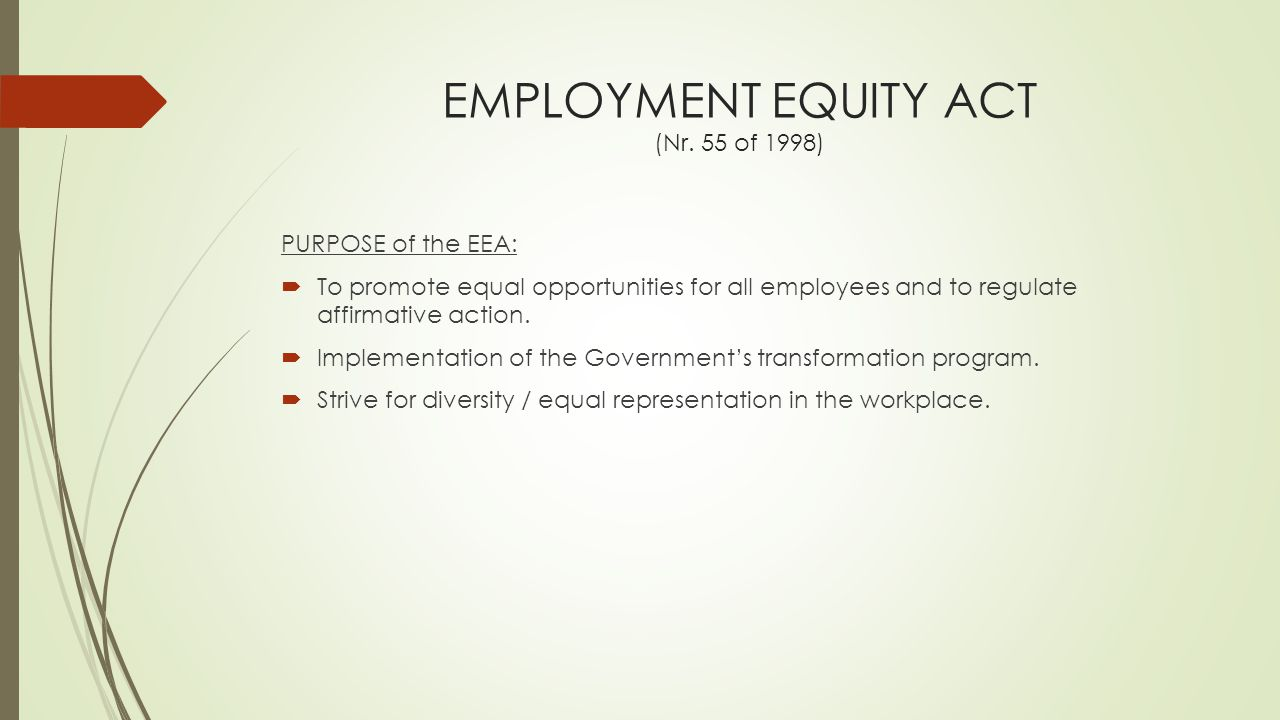 EMPLOYMENT EQUITY ACT (Nr. 55 of 1998) PURPOSE of the EEA:  To promote equal opportunities for all employees and to regulate affirmative action.  Im