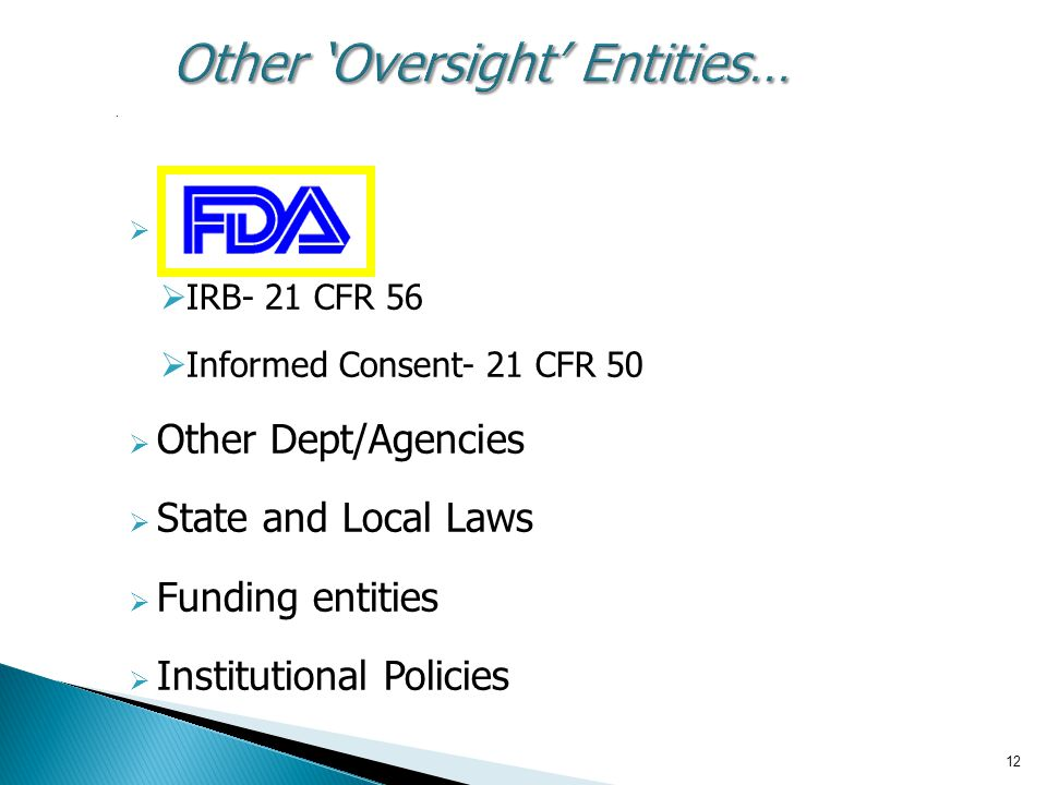 12 Other 'Oversight' Entities….   IRB- 21 CFR 56  Informed Consent- 21 CFR 50  Other Dept/Agencies  State and Local Laws  Funding entities  Ins