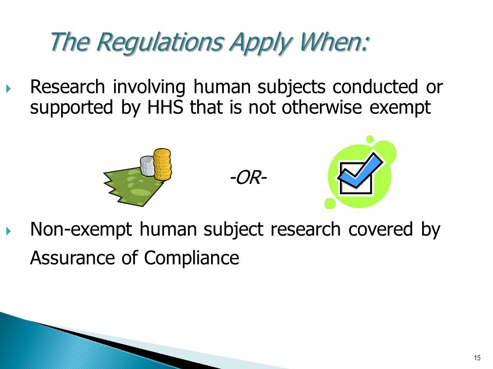 15 The Regulations Apply When:  Research involving human subjects conducted or supported by HHS that is not otherwise exempt -OR-  Non-exempt human subject research covered by Assurance of Compliance