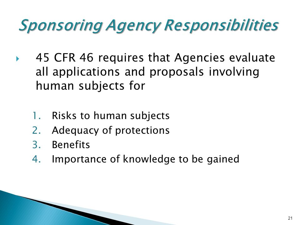 21 Sponsoring Agency Responsibilities  45 CFR 46 requires that Agencies evaluate all applications and proposals involving human subjects for 1.Risks to human subjects 2.Adequacy of protections 3.Benefits 4.Importance of knowledge to be gained 21