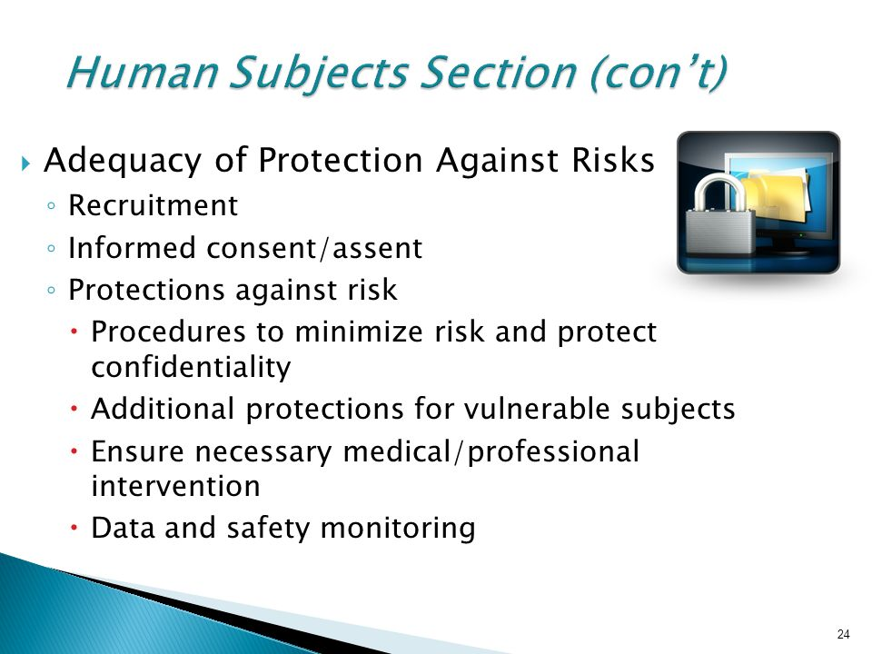 24 Human Subjects Section (con't)  Adequacy of Protection Against Risks ◦ Recruitment ◦ Informed consent/assent ◦ Protections against risk  Procedures to minimize risk and protect confidentiality  Additional protections for vulnerable subjects  Ensure necessary medical/professional intervention  Data and safety monitoring 24
