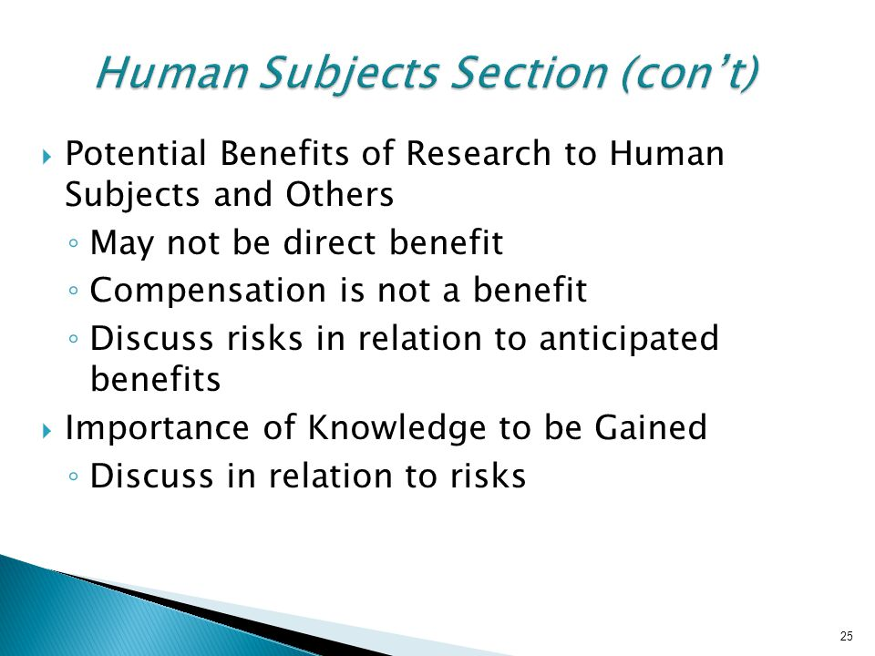 25 Human Subjects Section (con't)  Potential Benefits of Research to Human Subjects and Others ◦ May not be direct benefit ◦ Compensation is not a benefit ◦ Discuss risks in relation to anticipated benefits  Importance of Knowledge to be Gained ◦ Discuss in relation to risks 25