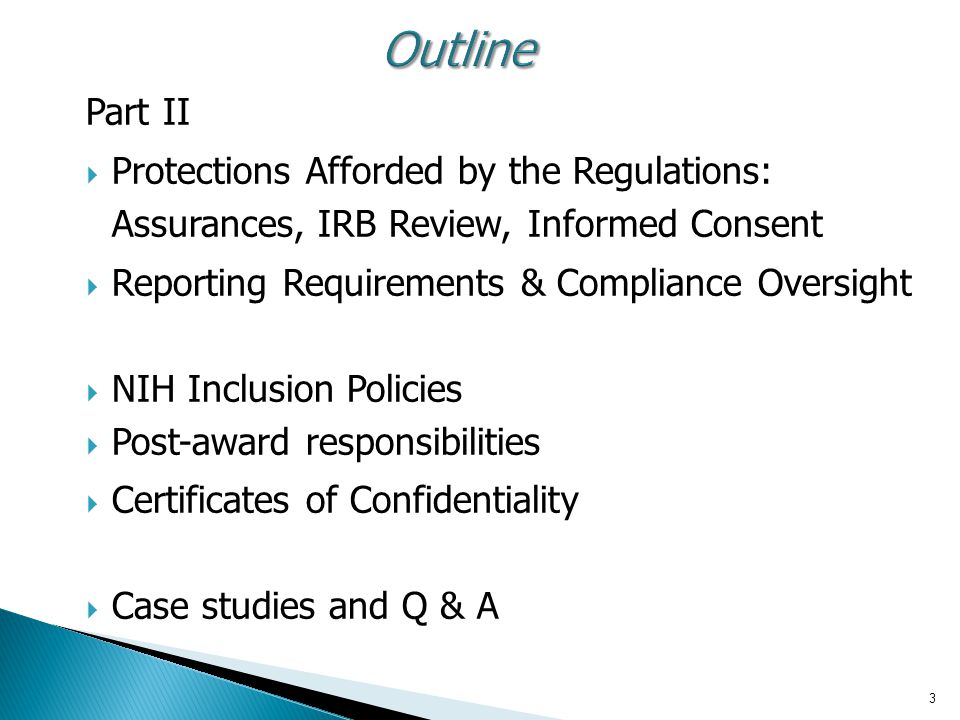 3 Outline Part II  Protections Afforded by the Regulations: Assurances, IRB Review, Informed Consent  Reporting Requirements & Compliance Oversight