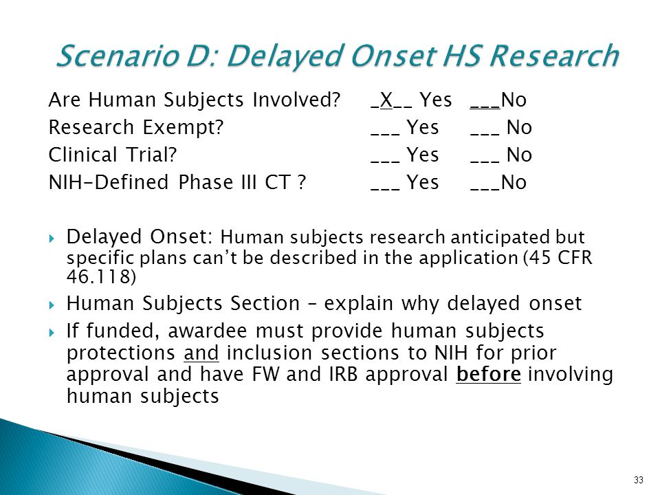 33 Scenario D: Delayed Onset HS Research Are Human Subjects Involved?_X__ Yes___No Research Exempt?___ Yes___ No Clinical Trial?___ Yes___ No NIH-Defined Phase III CT ?___ Yes___No  Delayed Onset: Human subjects research anticipated but specific plans can't be described in the application (45 CFR 46.118)  Human Subjects Section – explain why delayed onset  If funded, awardee must provide human subjects protections and inclusion sections to NIH for prior approval and have FW and IRB approval before involving human subjects 33