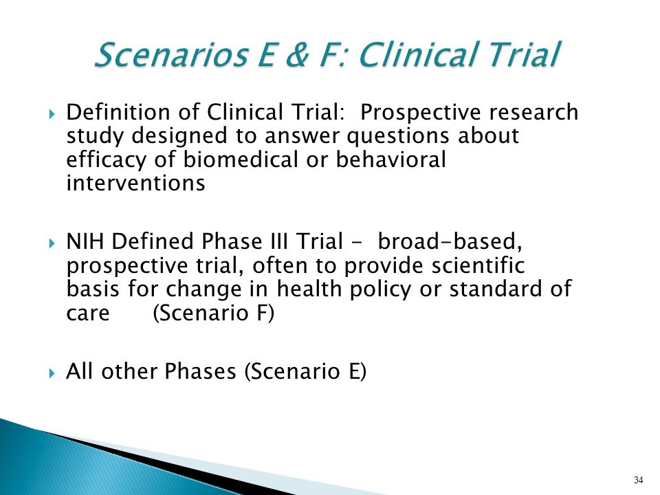 34 Scenarios E & F: Clinical Trial  Definition of Clinical Trial: Prospective research study designed to answer questions about efficacy of biomedical or behavioral interventions  NIH Defined Phase III Trial - broad-based, prospective trial, often to provide scientific basis for change in health policy or standard of care (Scenario F)  All other Phases (Scenario E) 34