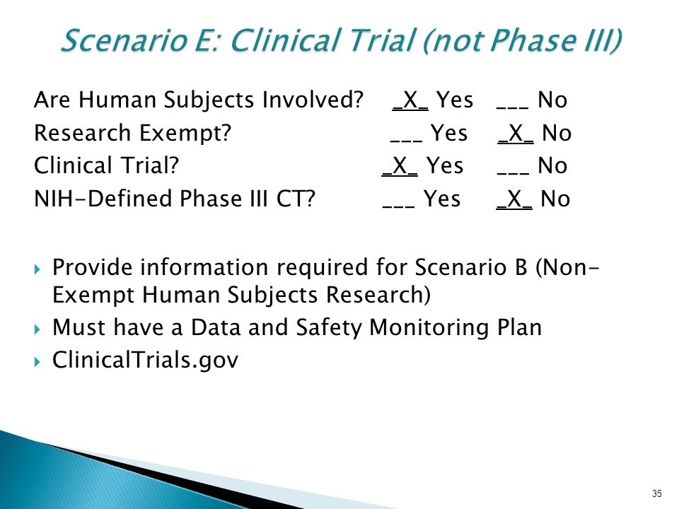 35 Scenario E: Clinical Trial (not Phase III) Are Human Subjects Involved? _X_ Yes ___ No Research Exempt? ___ Yes _X_ No Clinical Trial? _X_ Yes ___