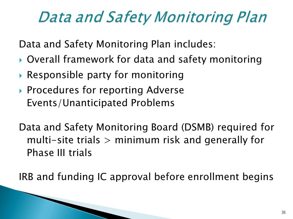 36 Data and Safety Monitoring Plan Data and Safety Monitoring Plan includes:  Overall framework for data and safety monitoring  Responsible party for monitoring  Procedures for reporting Adverse Events/Unanticipated Problems Data and Safety Monitoring Board (DSMB) required for multi-site trials > minimum risk and generally for Phase III trials IRB and funding IC approval before enrollment begins 36
