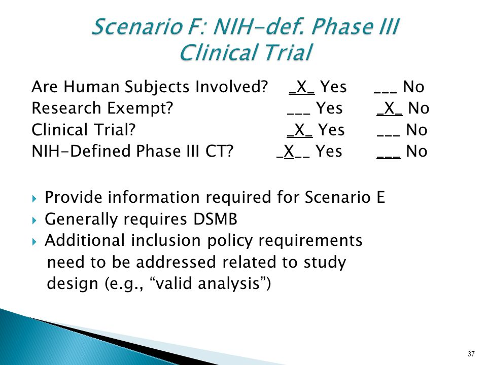 37 Scenario F: NIH-def. Phase III Clinical Trial Are Human Subjects Involved? _X_ Yes ___ No Research Exempt? ___ Yes _X_ No Clinical Trial? _X_ Yes _