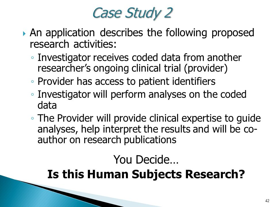  An application describes the following proposed research activities: ◦ Investigator receives coded data from another researcher's ongoing clinical trial (provider) ◦ Provider has access to patient identifiers ◦ Investigator will perform analyses on the coded data ◦ The Provider will provide clinical expertise to guide analyses, help interpret the results and will be co- author on research publications You Decide… Is this Human Subjects Research.