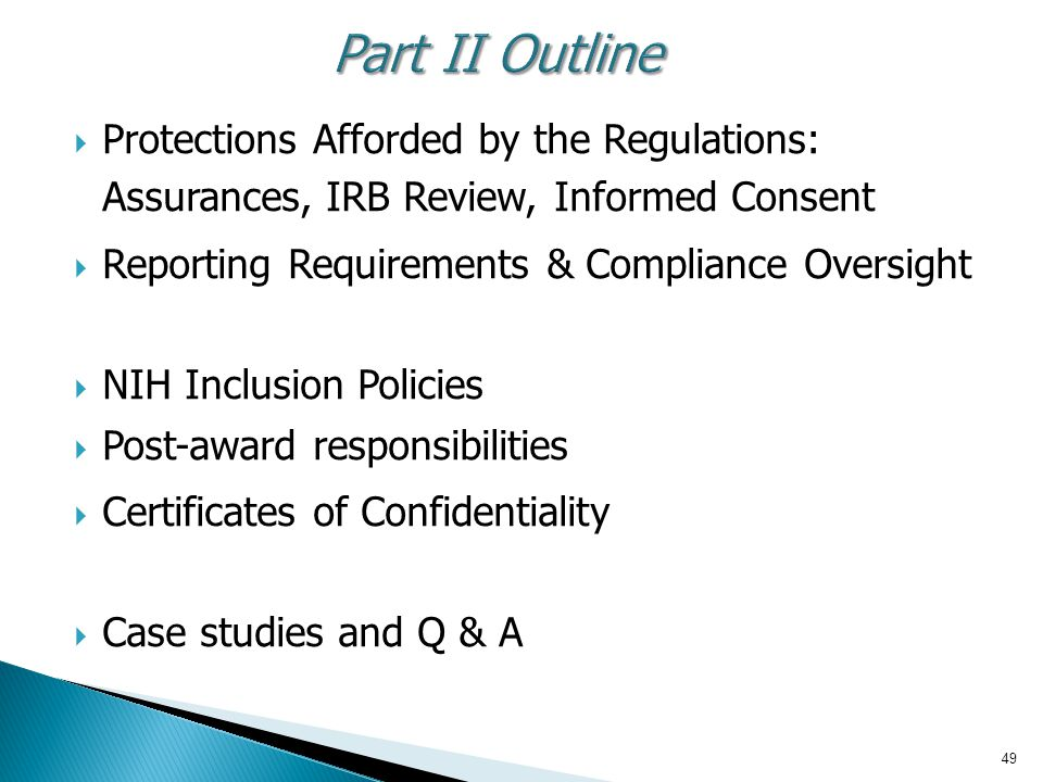 49 Part II Outline  Protections Afforded by the Regulations: Assurances, IRB Review, Informed Consent  Reporting Requirements & Compliance Oversight