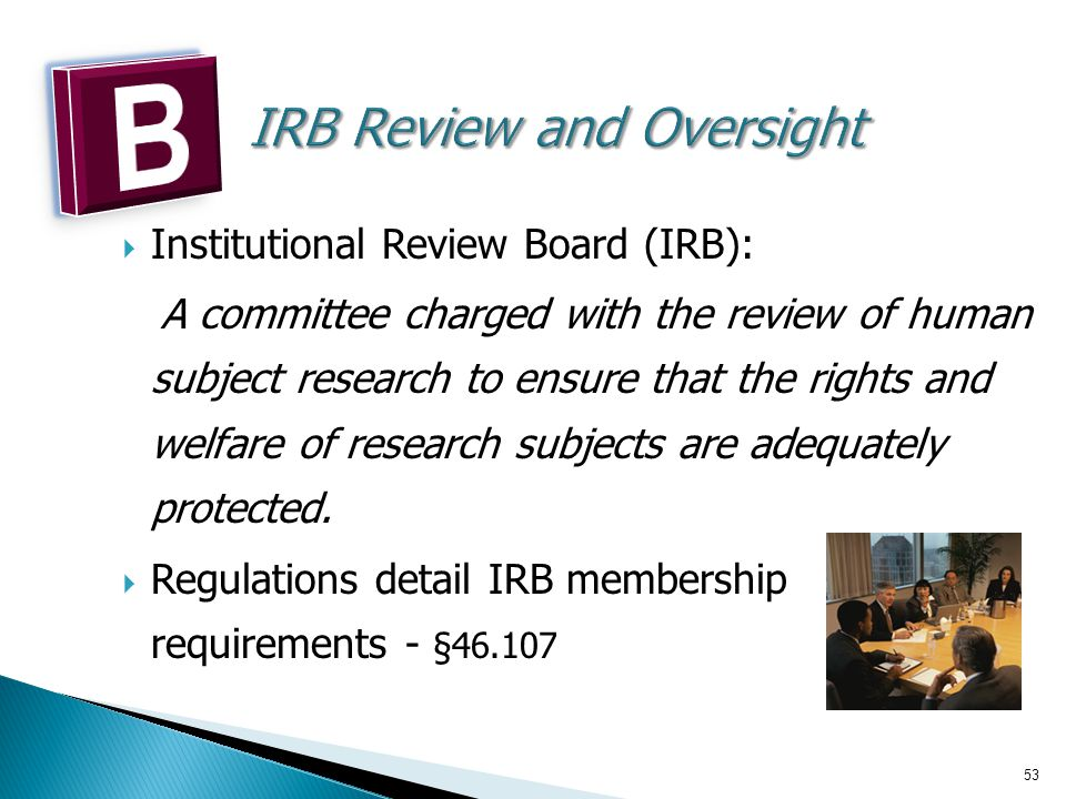 53  Institutional Review Board (IRB): A committee charged with the review of human subject research to ensure that the rights and welfare of research subjects are adequately protected.