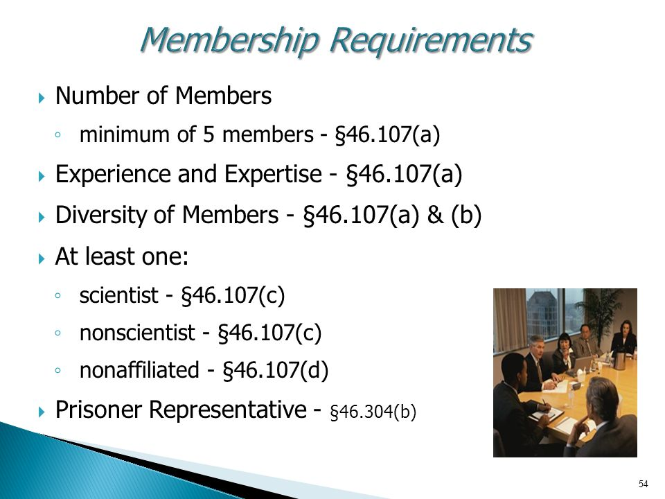 54 Membership Requirements  Number of Members ◦ minimum of 5 members - §46.107(a)  Experience and Expertise - §46.107(a)  Diversity of Members - §46.107(a) & (b)  At least one: ◦ scientist - §46.107(c) ◦ nonscientist - §46.107(c) ◦ nonaffiliated - §46.107(d)  Prisoner Representative - §46.304(b)