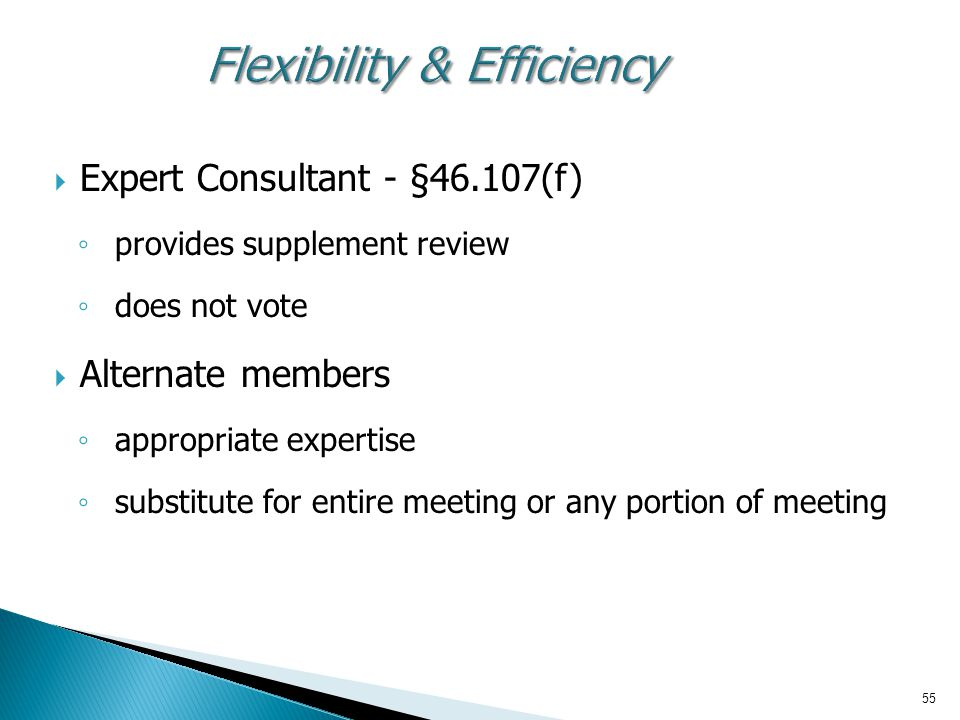 55 Flexibility & Efficiency  Expert Consultant - §46.107(f) ◦ provides supplement review ◦ does not vote  Alternate members ◦ appropriate expertise ◦ substitute for entire meeting or any portion of meeting