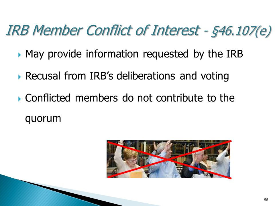 56 IRB Member Conflict of Interest - §46.107(e)  May provide information requested by the IRB  Recusal from IRB's deliberations and voting  Conflicted members do not contribute to the quorum