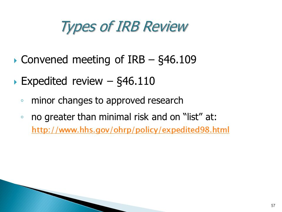 57 Types of IRB Review  Convened meeting of IRB – §46.109  Expedited review – §46.110 ◦ minor changes to approved research ◦ no greater than minimal risk and on list at: http://www.hhs.gov/ohrp/policy/expedited98.html http://www.hhs.gov/ohrp/policy/expedited98.html