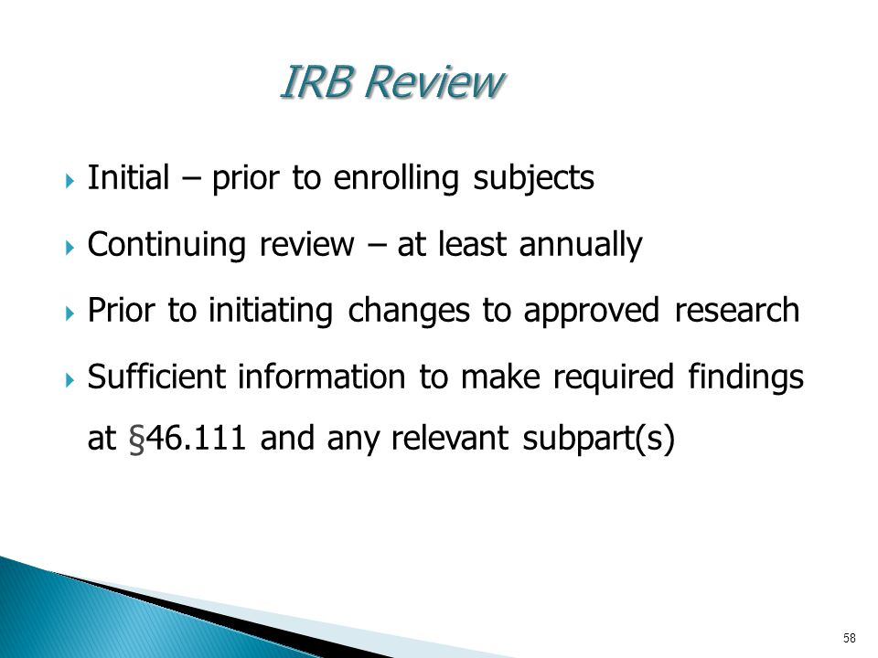 58 IRB Review  Initial – prior to enrolling subjects  Continuing review – at least annually  Prior to initiating changes to approved research  Sufficient information to make required findings at §46.111 and any relevant subpart(s)