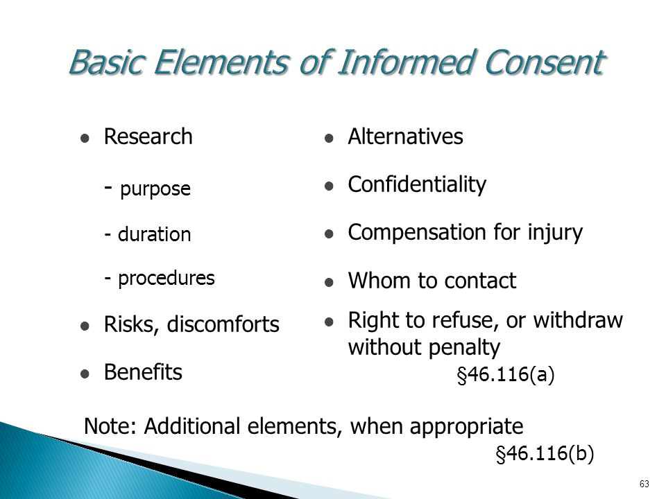 63 Basic Elements of Informed Consent Research - purpose - duration - procedures Risks, discomforts Benefits Alternatives Confidentiality Compensation for injury Whom to contact Right to refuse, or withdraw without penalty §46.116(a) Note: Additional elements, when appropriate §46.116(b)