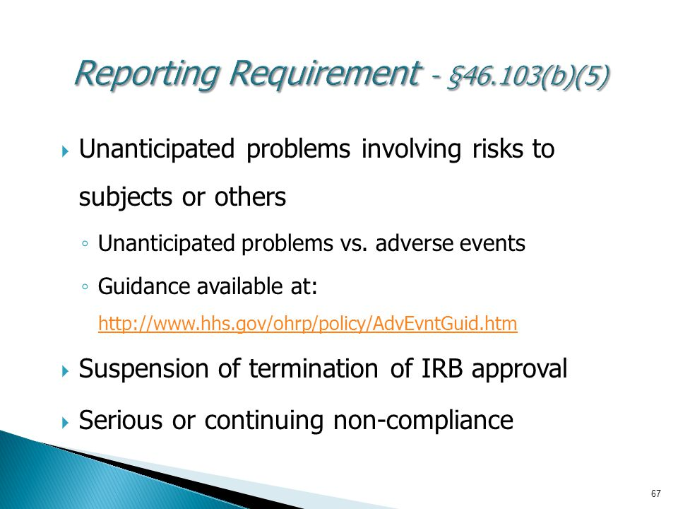 67  Unanticipated problems involving risks to subjects or others ◦ Unanticipated problems vs. adverse events ◦ Guidance available at: http://www.hhs.