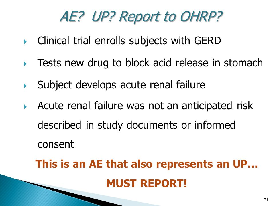 71 AE? UP? Report to OHRP?  Clinical trial enrolls subjects with GERD  Tests new drug to block acid release in stomach  Subject develops acute rena