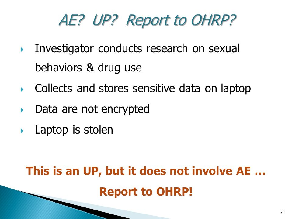73 AE? UP? Report to OHRP?  Investigator conducts research on sexual behaviors & drug use  Collects and stores sensitive data on laptop  Data are n