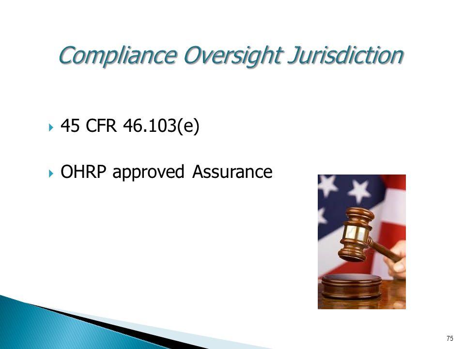 75 Compliance Oversight Jurisdiction  45 CFR 46.103(e)  OHRP approved Assurance