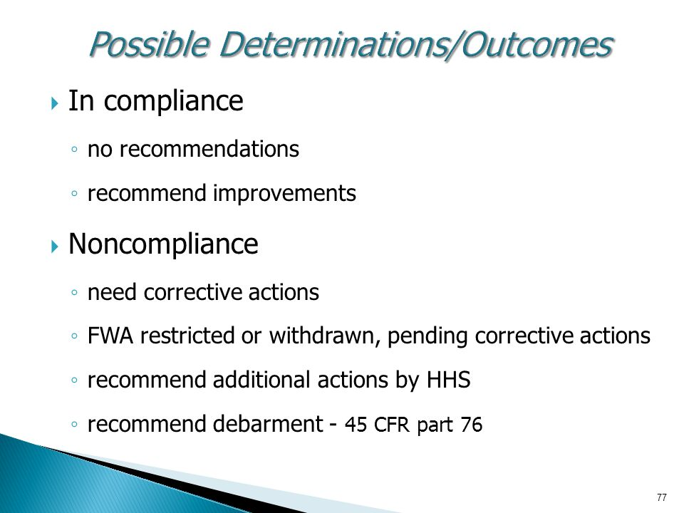 77  In compliance ◦ no recommendations ◦ recommend improvements  Noncompliance ◦ need corrective actions ◦ FWA restricted or withdrawn, pending corrective actions ◦ recommend additional actions by HHS ◦ recommend debarment - 45 CFR part 76