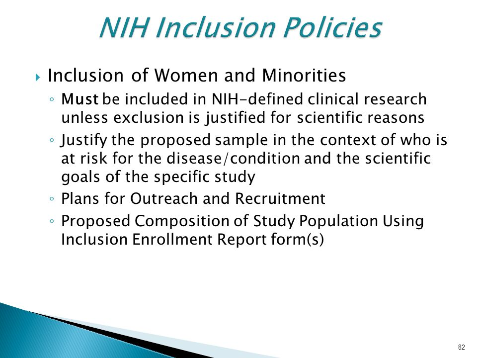  Inclusion of Women and Minorities ◦ Must be included in NIH-defined clinical research unless exclusion is justified for scientific reasons ◦ Justify the proposed sample in the context of who is at risk for the disease/condition and the scientific goals of the specific study ◦ Plans for Outreach and Recruitment ◦ Proposed Composition of Study Population Using Inclusion Enrollment Report form(s) 82