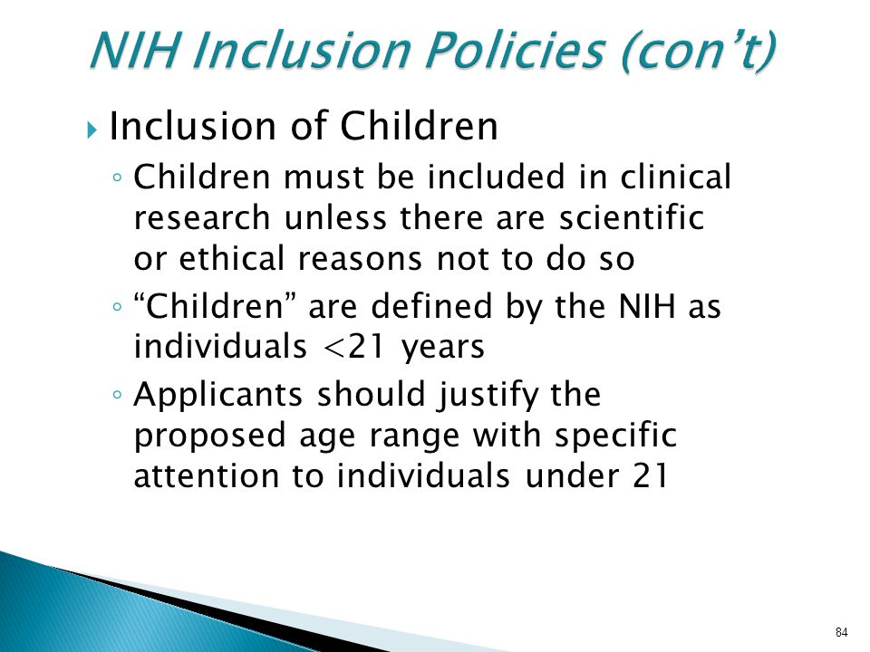  Inclusion of Children ◦ Children must be included in clinical research unless there are scientific or ethical reasons not to do so ◦ Children are defined by the NIH as individuals <21 years ◦ Applicants should justify the proposed age range with specific attention to individuals under 21 84