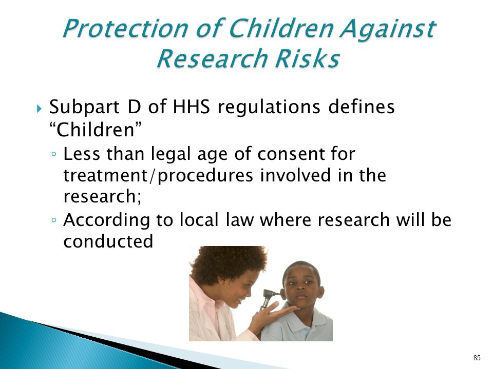  Subpart D of HHS regulations defines Children ◦ Less than legal age of consent for treatment/procedures involved in the research; ◦ According to local law where research will be conducted 85