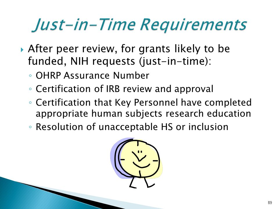  After peer review, for grants likely to be funded, NIH requests (just-in-time): ◦ OHRP Assurance Number ◦ Certification of IRB review and approval ◦ Certification that Key Personnel have completed appropriate human subjects research education ◦ Resolution of unacceptable HS or inclusion 89