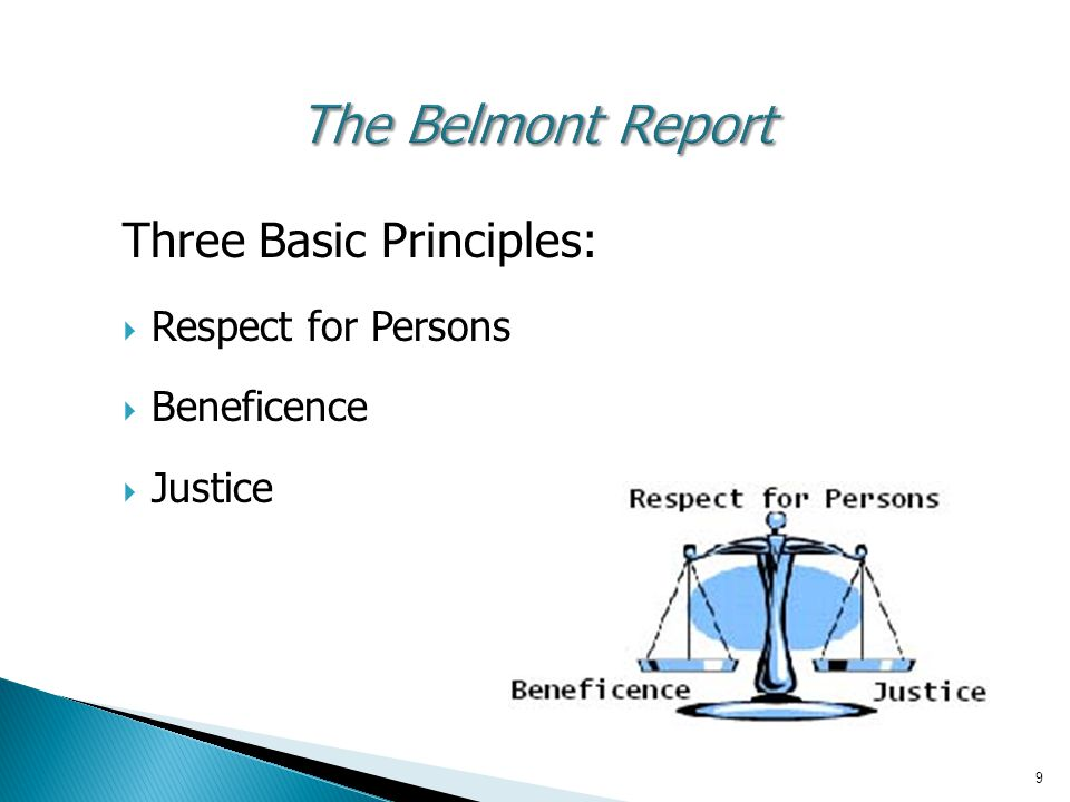 9 The Belmont Report Three Basic Principles:  Respect for Persons  Beneficence  Justice