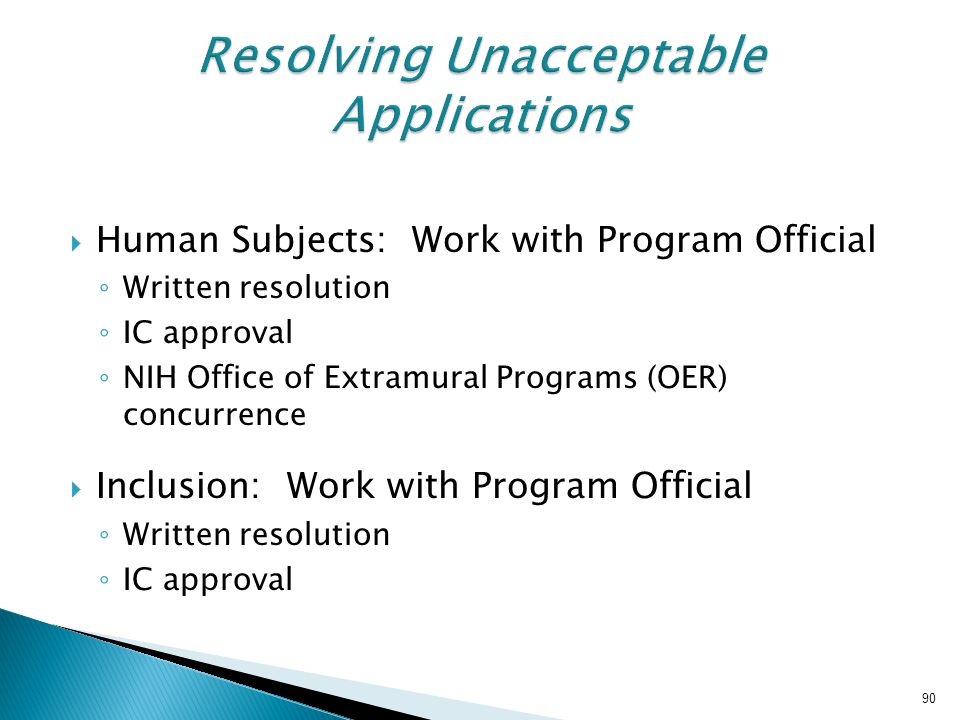  Human Subjects: Work with Program Official ◦ Written resolution ◦ IC approval ◦ NIH Office of Extramural Programs (OER) concurrence  Inclusion: Wor