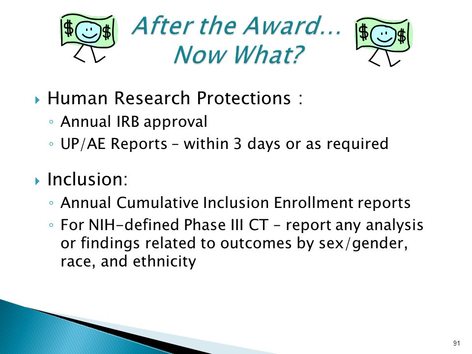  Human Research Protections : ◦ Annual IRB approval ◦ UP/AE Reports – within 3 days or as required  Inclusion: ◦ Annual Cumulative Inclusion Enrollment reports ◦ For NIH-defined Phase III CT – report any analysis or findings related to outcomes by sex/gender, race, and ethnicity 91