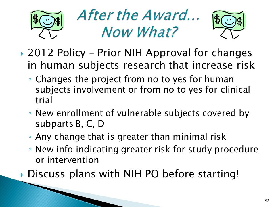  2012 Policy – Prior NIH Approval for changes in human subjects research that increase risk ◦ Changes the project from no to yes for human subjects involvement or from no to yes for clinical trial ◦ New enrollment of vulnerable subjects covered by subparts B, C, D ◦ Any change that is greater than minimal risk ◦ New info indicating greater risk for study procedure or intervention  Discuss plans with NIH PO before starting.