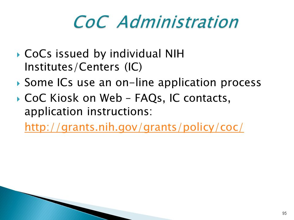  CoCs issued by individual NIH Institutes/Centers (IC)  Some ICs use an on-line application process  CoC Kiosk on Web – FAQs, IC contacts, application instructions: http://grants.nih.gov/grants/policy/coc/ 95
