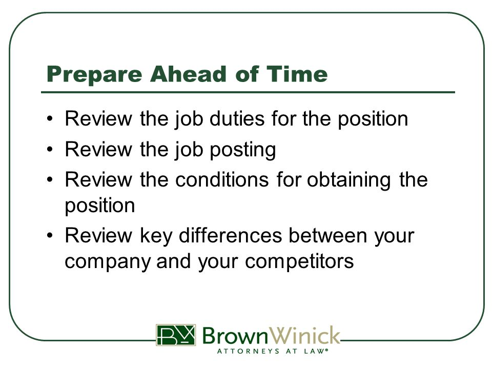 Prepare Ahead of Time Thoroughly review the job application to look for potential issues Prepare a list of key questions or bullet points of topics you want to cover Prepare your responses to common questions