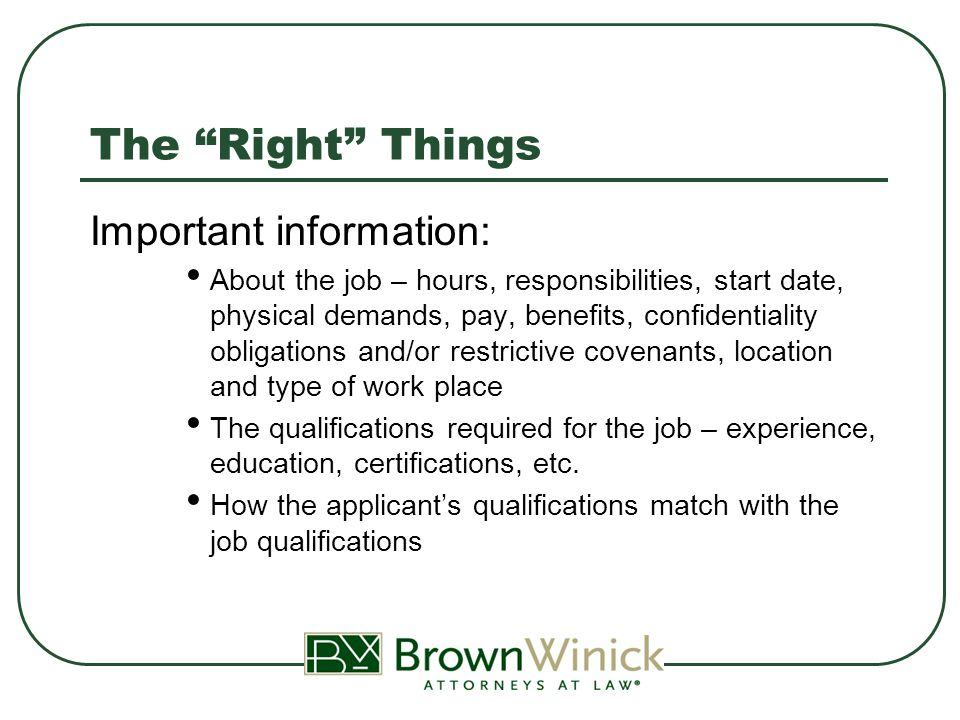 The Right Things Important information: About the job – hours, responsibilities, start date, physical demands, pay, benefits, confidentiality obligations and/or restrictive covenants, location and type of work place The qualifications required for the job – experience, education, certifications, etc.