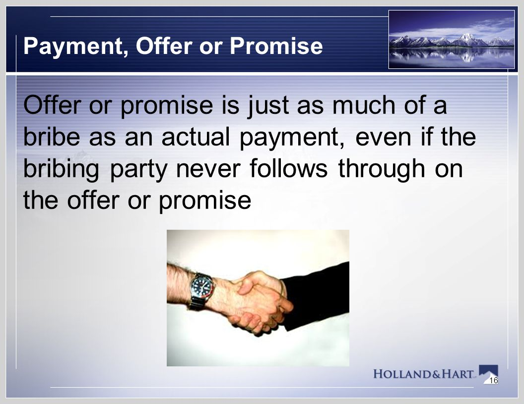 16 Payment, Offer or Promise Offer or promise is just as much of a bribe as an actual payment, even if the bribing party never follows through on the