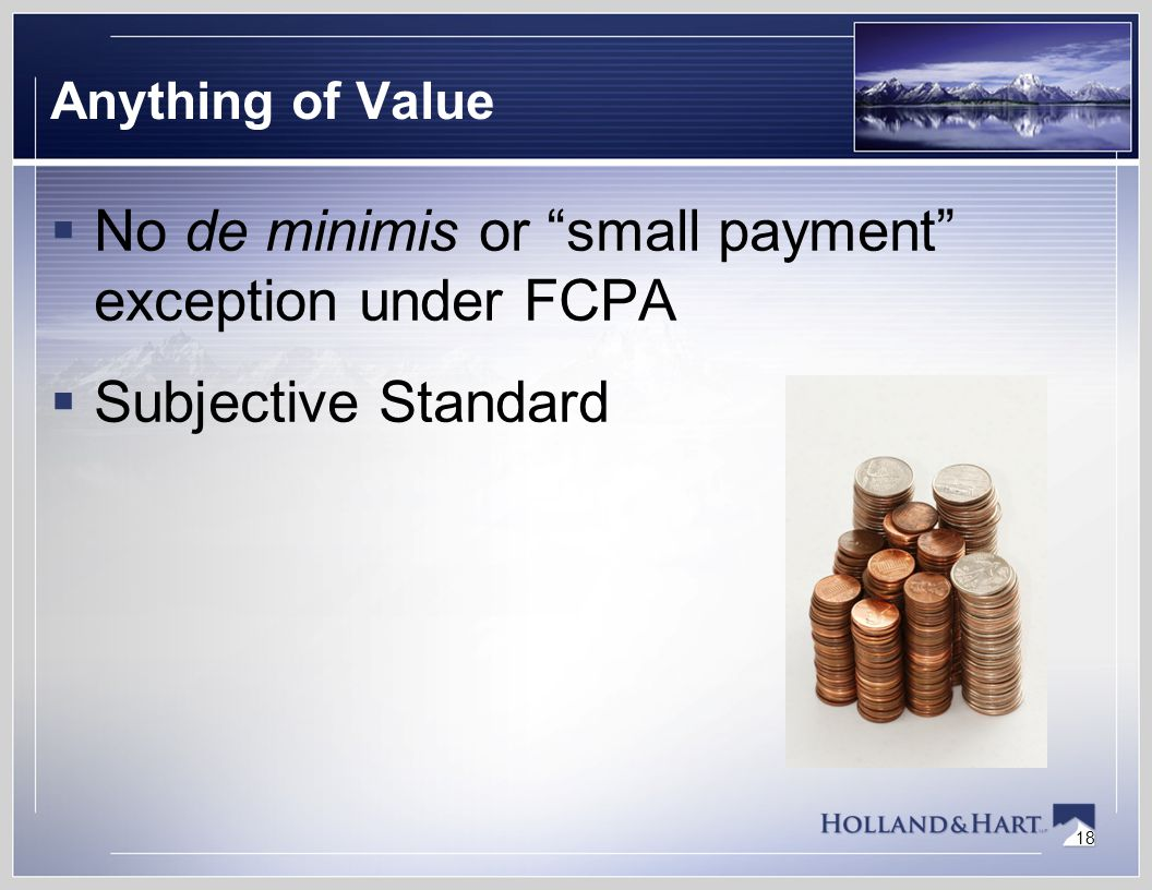 18 Anything of Value  No de minimis or small payment exception under FCPA  Subjective Standard