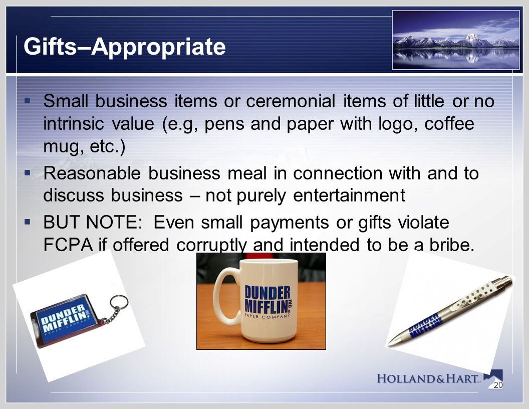 20 Gifts–Appropriate  Small business items or ceremonial items of little or no intrinsic value (e.g, pens and paper with logo, coffee mug, etc.)  Reasonable business meal in connection with and to discuss business – not purely entertainment  BUT NOTE: Even small payments or gifts violate FCPA if offered corruptly and intended to be a bribe.