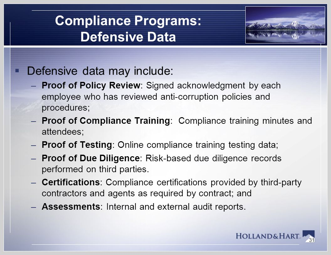 31 Compliance Programs: Defensive Data  Defensive data may include: –Proof of Policy Review: Signed acknowledgment by each employee who has reviewed