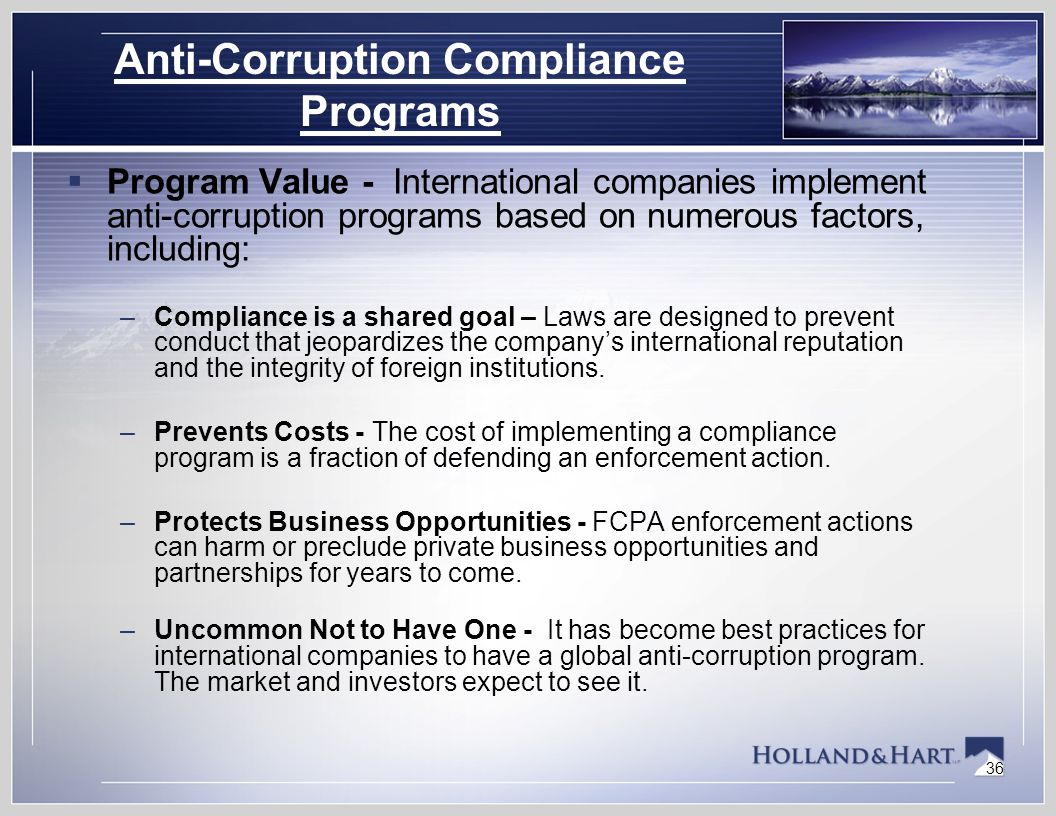 36 Anti-Corruption Compliance Programs  Program Value - International companies implement anti-corruption programs based on numerous factors, including: –Compliance is a shared goal – Laws are designed to prevent conduct that jeopardizes the company's international reputation and the integrity of foreign institutions.