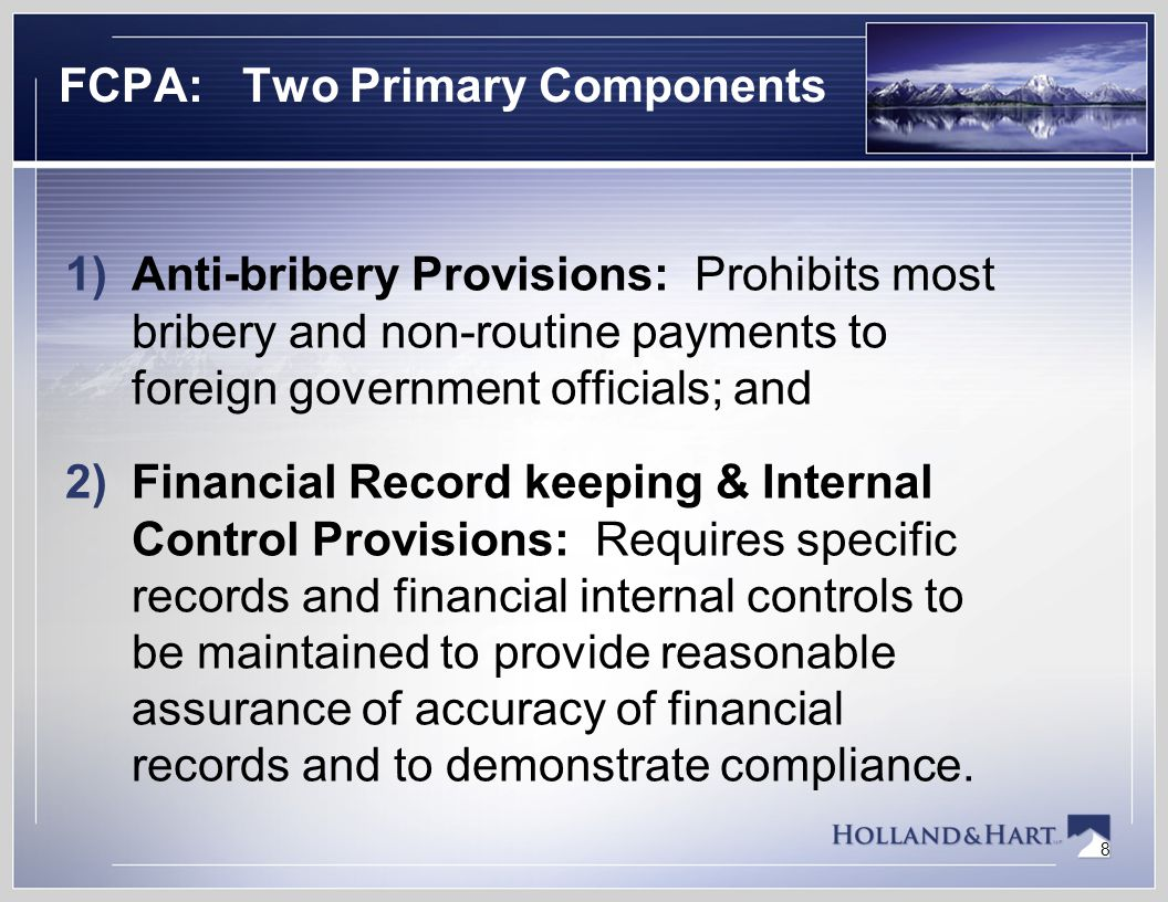 8 FCPA: Two Primary Components 1)Anti-bribery Provisions: Prohibits most bribery and non-routine payments to foreign government officials; and 2)Financial Record keeping & Internal Control Provisions: Requires specific records and financial internal controls to be maintained to provide reasonable assurance of accuracy of financial records and to demonstrate compliance.