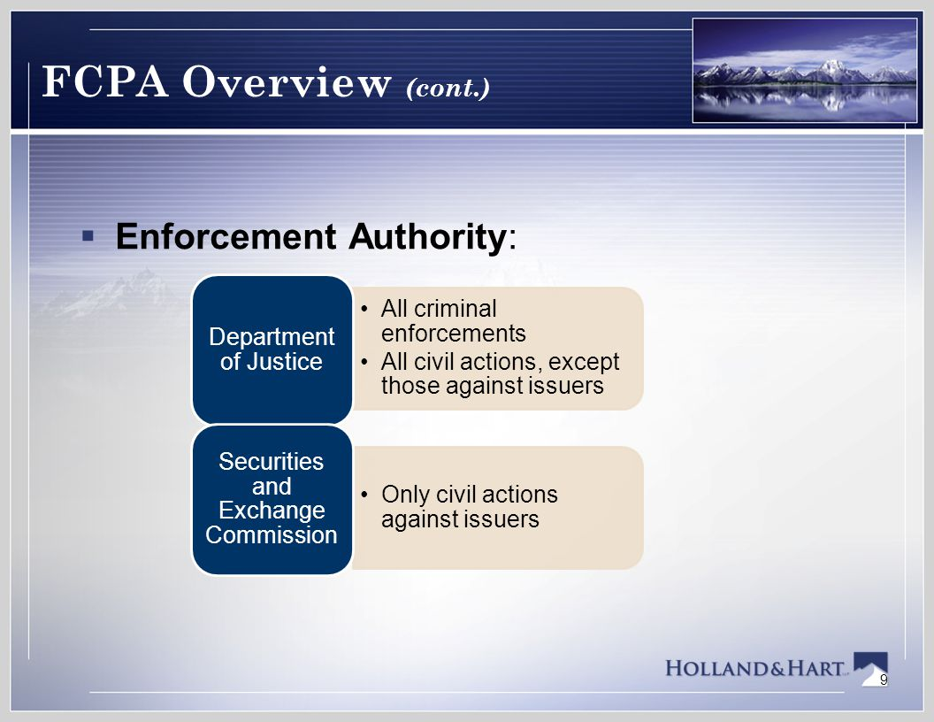 9 FCPA Overview (cont.)  Enforcement Authority: All criminal enforcements All civil actions, except those against issuers Department of Justice Only civil actions against issuers Securities and Exchange Commission