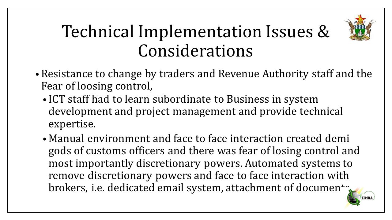 Technical Implementation Issues & Considerations Resistance to change by traders and Revenue Authority staff and the Fear of loosing control, ICT staf